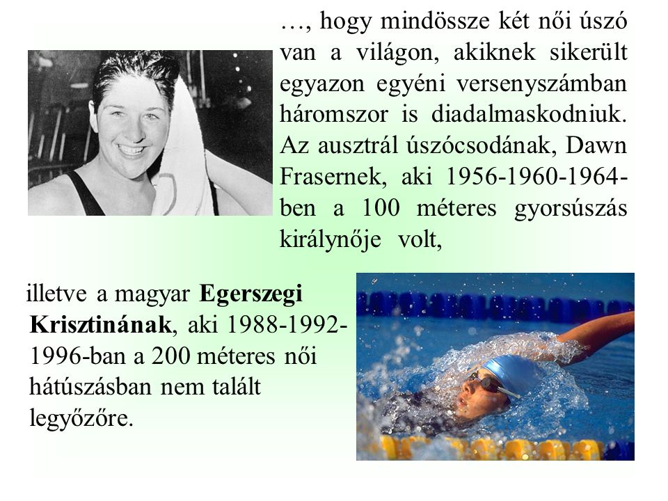 …, hogy mindössze két női úszó van a világon, akiknek sikerült egyazon egyéni versenyszámban háromszor is diadalmaskodniuk. Az ausztrál úszócsodának, Dawn Frasernek, aki 1956-1960-1964-ben a 100 méteres gyorsúszás királynője volt,