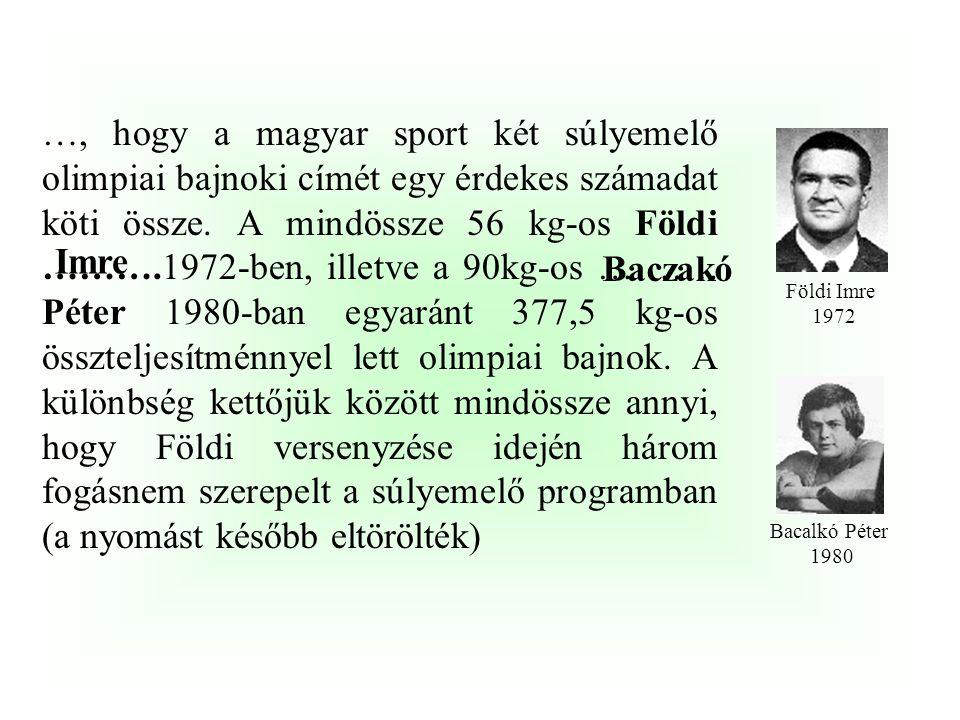 …, hogy a magyar sport két súlyemelő olimpiai bajnoki címét egy érdekes számadat köti össze. A mindössze 56 kg-os Földi ……….1972-ben, illetve a 90kg-os ………. Péter 1980-ban egyaránt 377,5 kg-os összteljesítménnyel lett olimpiai bajnok. A különbség kettőjük között mindössze annyi, hogy Földi versenyzése idején három fogásnem szerepelt a súlyemelő programban (a nyomást később eltörölték)