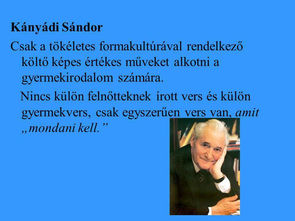 Kányádi Sándor Csak a tökéletes formakultúrával rendelkező költő képes értékes műveket alkotni a gyermekirodalom számára.