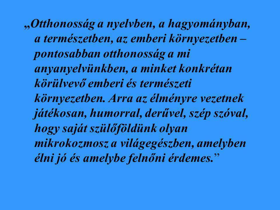 """""""Otthonosság a nyelvben, a hagyományban, a természetben, az emberi környezetben – pontosabban otthonosság a mi anyanyelvünkben, a minket konkrétan körülvevő emberi és természeti környezetben."""