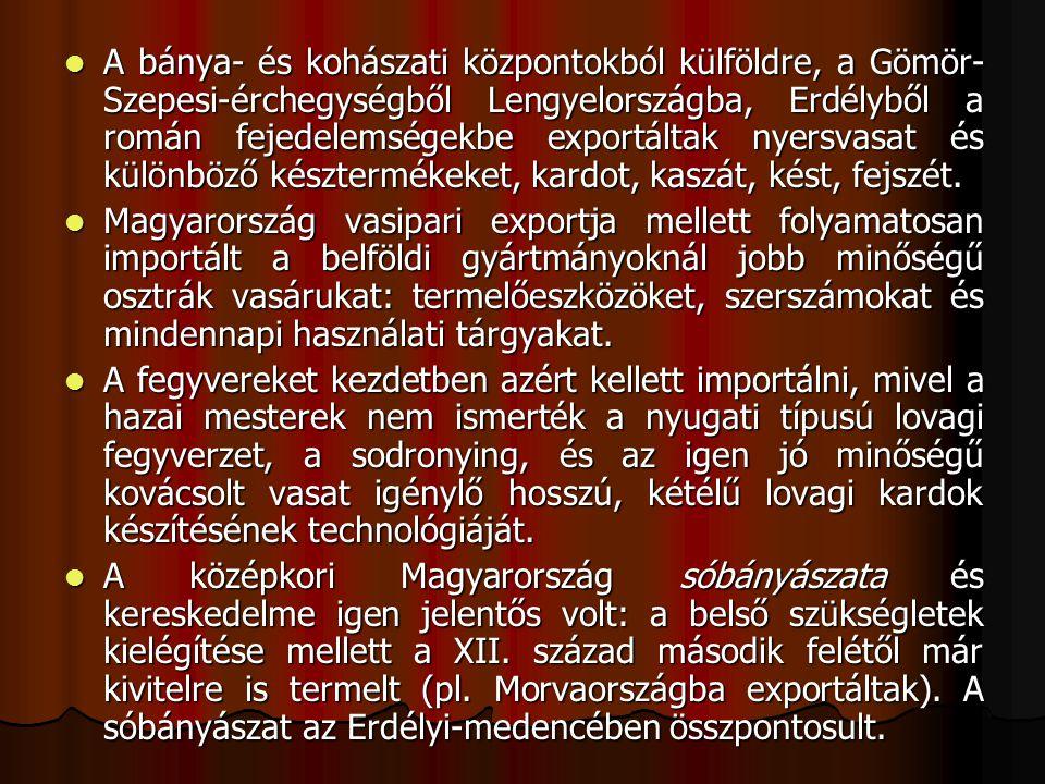 A bánya- és kohászati központokból külföldre, a Gömör-Szepesi-érchegységből Lengyelországba, Erdélyből a román fejedelemségekbe exportáltak nyersvasat és különböző késztermékeket, kardot, kaszát, kést, fejszét.