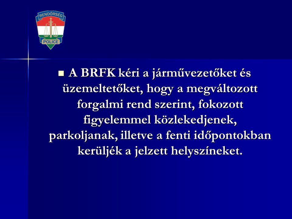 A BRFK kéri a járművezetőket és üzemeltetőket, hogy a megváltozott forgalmi rend szerint, fokozott figyelemmel közlekedjenek, parkoljanak, illetve a fenti időpontokban kerüljék a jelzett helyszíneket.