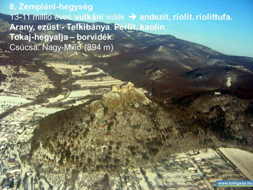 8. Zempléni-hegység 13-11 millió éves vulkáni vidék  andezit, riolit, riolittufa. Arany, ezüst - Telkibánya. Perlit, kaolin.