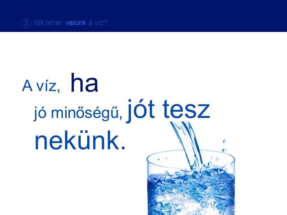 2 Mit tehet velünk a víz ha A víz, jó minőségű, jót tesz nekünk.