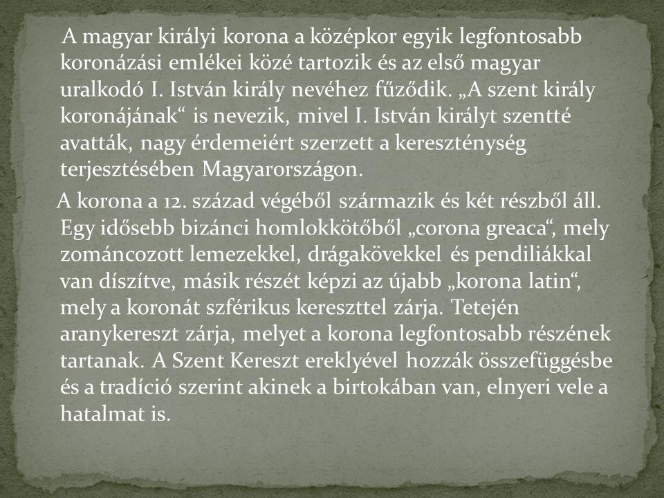 """A magyar királyi korona a középkor egyik legfontosabb koronázási emlékei közé tartozik és az első magyar uralkodó I. István király nevéhez fűződik. """"A szent király koronájának is nevezik, mivel I. István királyt szentté avatták, nagy érdemeiért szerzett a kereszténység terjesztésében Magyarországon."""