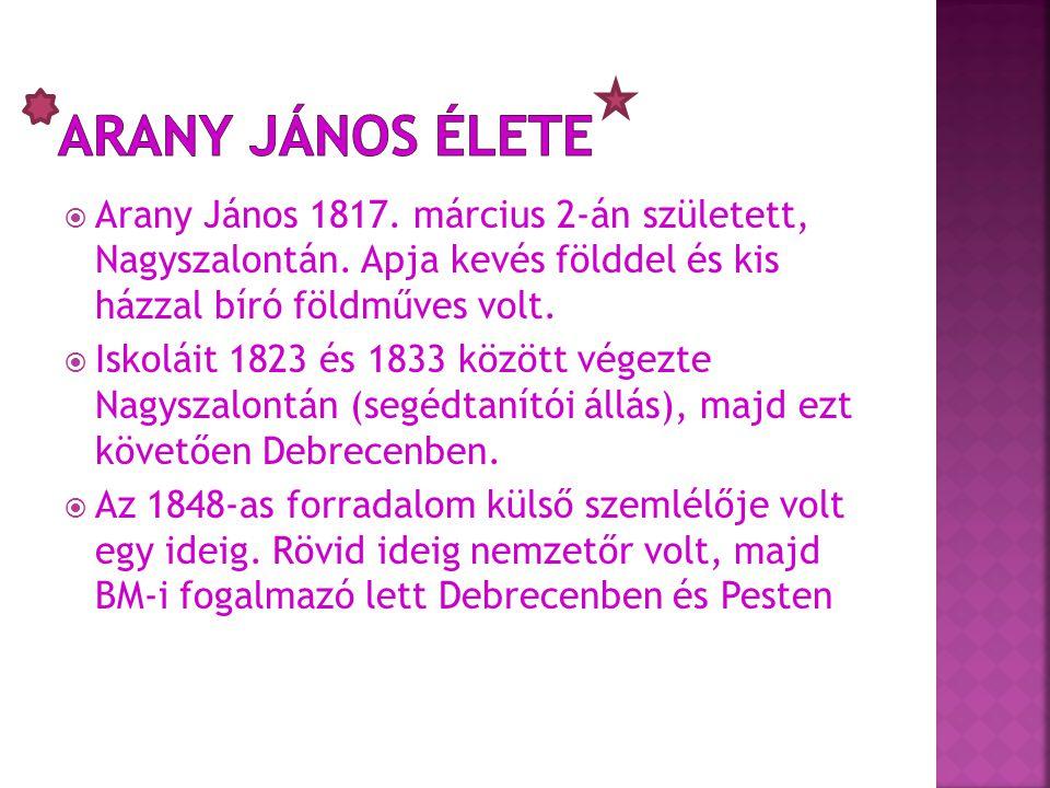 Arany János élete Arany János 1817. március 2-án született, Nagyszalontán. Apja kevés földdel és kis házzal bíró földműves volt.