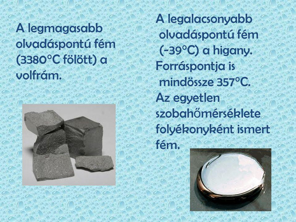 A legalacsonyabb olvadáspontú fém. (-39°C) a higany. Forráspontja is. mindössze 357°C. Az egyetlen.