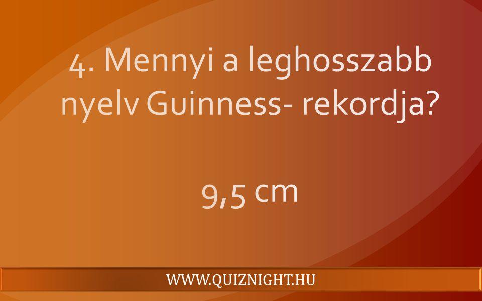 4. Mennyi a leghosszabb nyelv Guinness- rekordja 9,5 cm