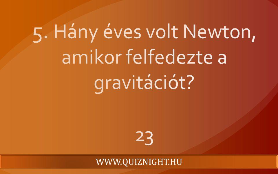 5. Hány éves volt Newton, amikor felfedezte a gravitációt 23