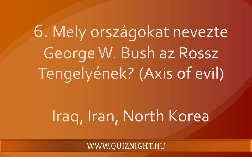 6. Mely országokat nevezte George W. Bush az Rossz Tengelyének