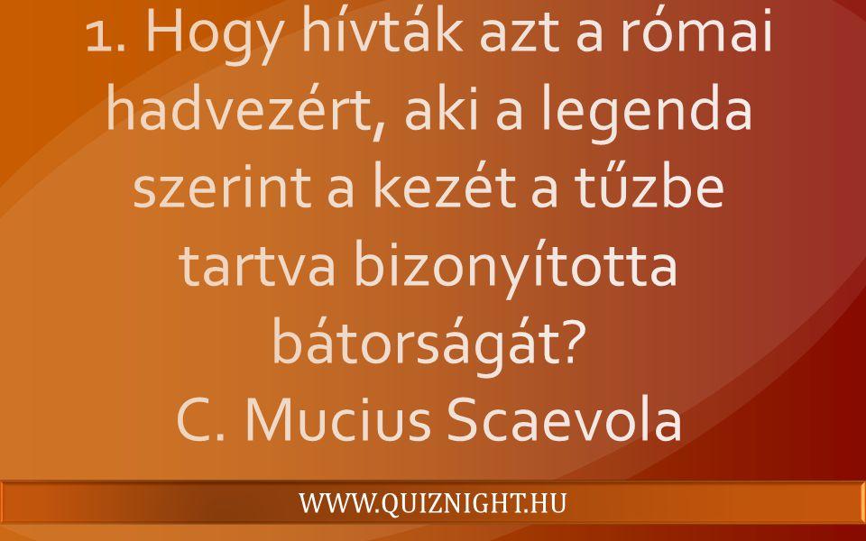 1. Hogy hívták azt a római hadvezért, aki a legenda szerint a kezét a tűzbe tartva bizonyította bátorságát C. Mucius Scaevola