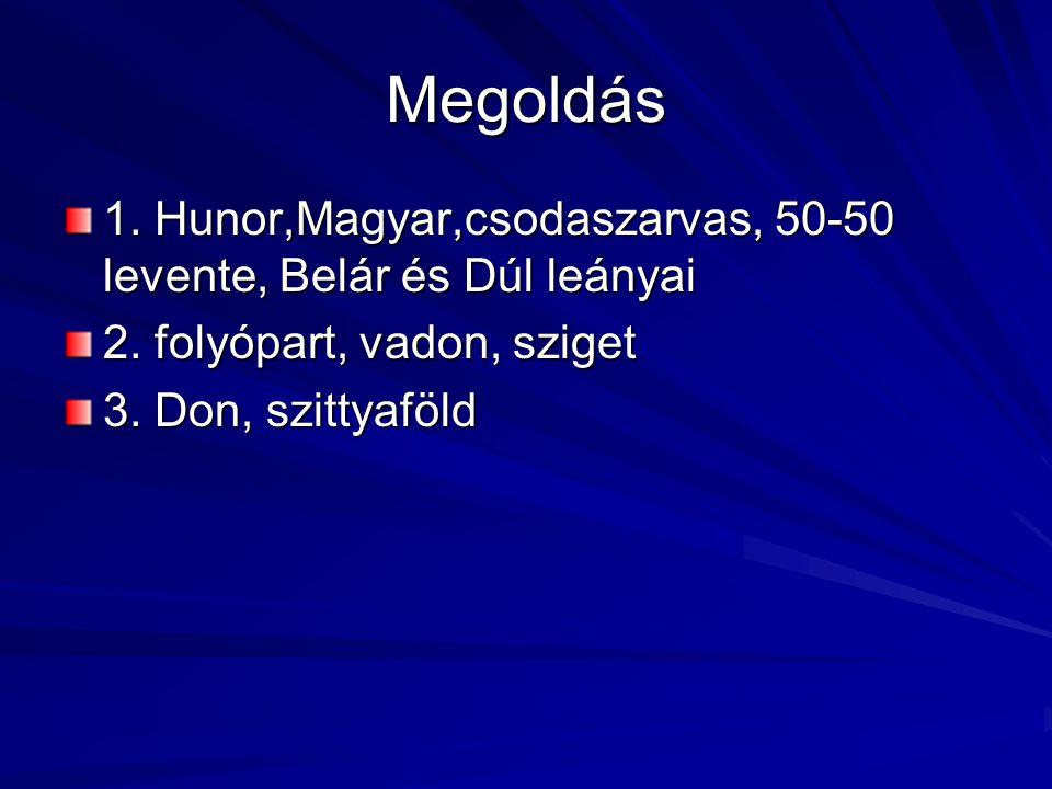 Megoldás 1. Hunor,Magyar,csodaszarvas, 50-50 levente, Belár és Dúl leányai. 2. folyópart, vadon, sziget.