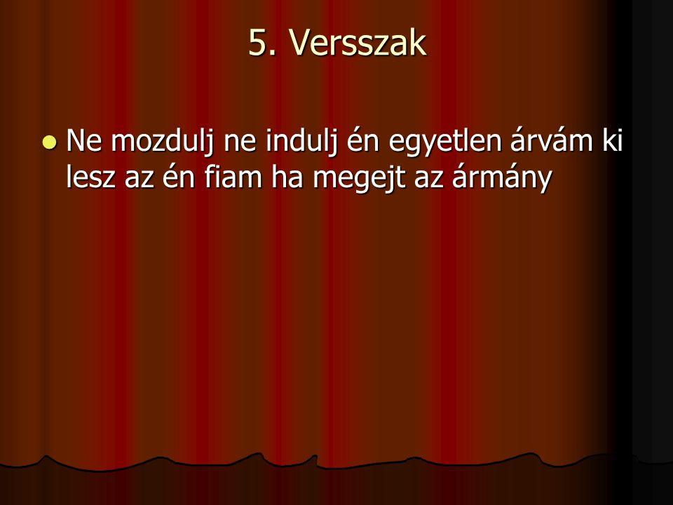 5. Versszak Ne mozdulj ne indulj én egyetlen árvám ki lesz az én fiam ha megejt az ármány
