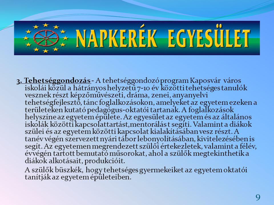 3. Tehetséggondozás - A tehetséggondozó program Kaposvár város iskolái közül a hátrányos helyzetű 7-10 év közötti tehetséges tanulók vesznek részt képzőművészeti, dráma, zenei, anyanyelvi tehetségfejlesztő, tánc foglalkozásokon, amelyeket az egyetem ezeken a területeken kutató pedagógus-oktatói tartanak. A foglalkozások helyszíne az egyetem épülete. Az egyesület az egyetem és az általános iskolák közötti kapcsolattartást,mentorálás t segíti. Valamint a diákok szülei és az egyetem közötti kapcsolat kialakításában vesz részt. A tanév végén szervezett nyári tábor lebonyolításában, kivitelezésében is segít. Az egyetemen megrendezett szülői értekezletek, valamint a félév, évvégén tartott bemutató műsorokat, ahol a szülők megtekinthetik a diákok alkotásait, produkcióit.