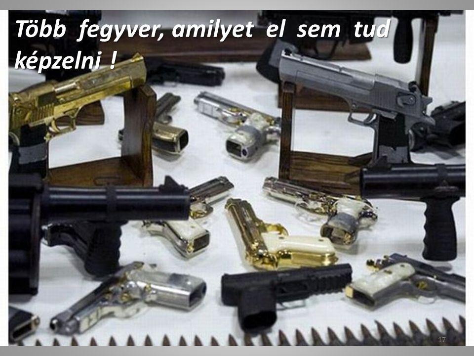 Több fegyver, amilyet el sem tud képzelni !