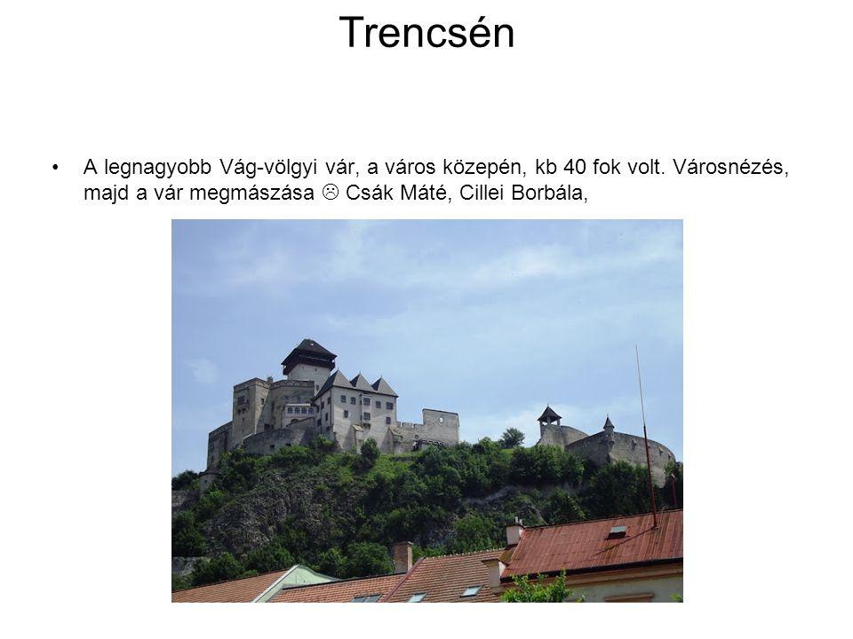 Trencsén A legnagyobb Vág-völgyi vár, a város közepén, kb 40 fok volt.