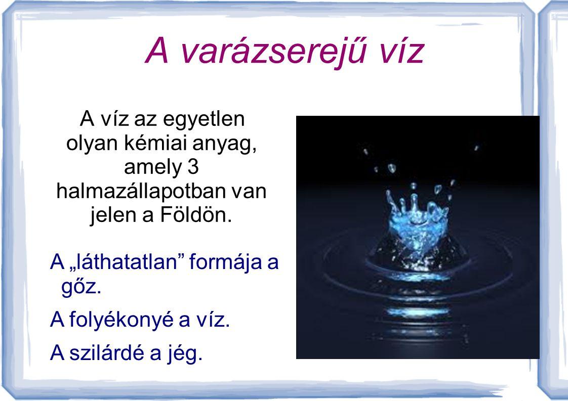 A varázserejű víz A víz az egyetlen olyan kémiai anyag, amely 3 halmazállapotban van jelen a Földön.