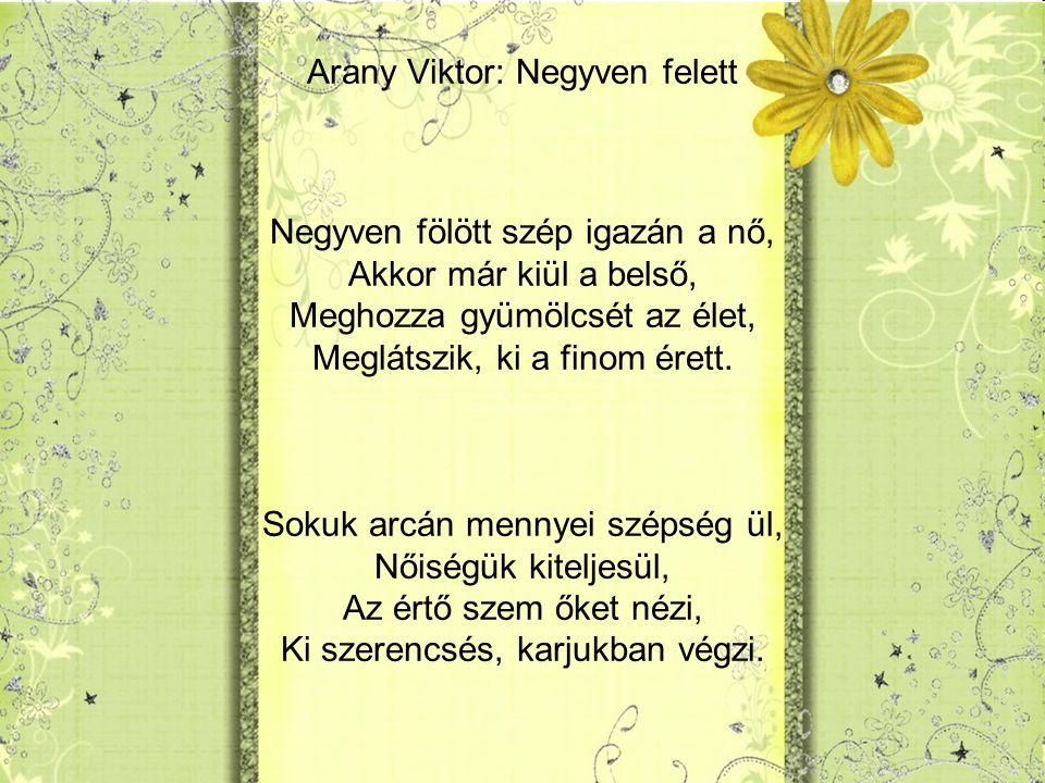 Arany Viktor: Negyven felett Negyven fölött szép igazán a nő, Akkor már kiül a belső, Meghozza gyümölcsét az élet, Meglátszik, ki a finom érett.