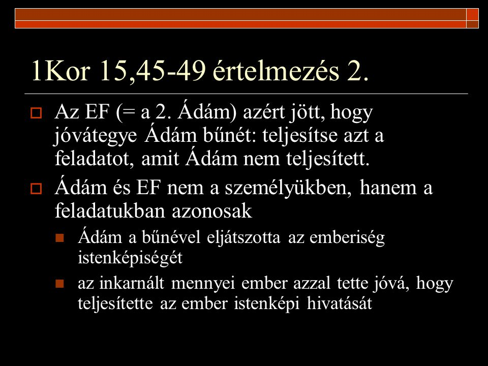 1Kor 15,45-49 értelmezés 2. Az EF (= a 2. Ádám) azért jött, hogy jóvátegye Ádám bűnét: teljesítse azt a feladatot, amit Ádám nem teljesített.