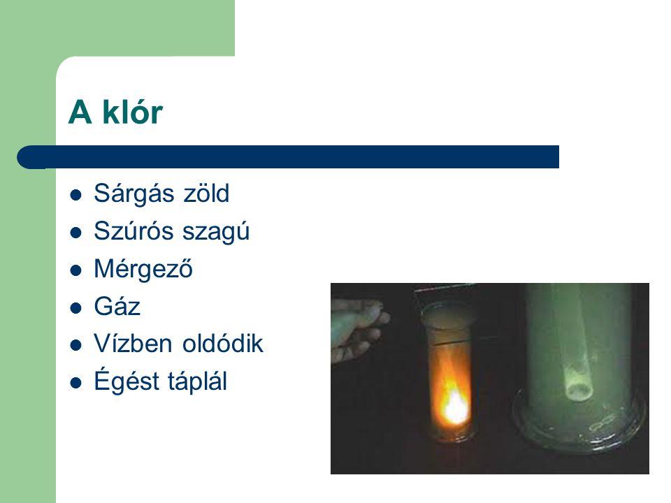 A klór Sárgás zöld Szúrós szagú Mérgező Gáz Vízben oldódik