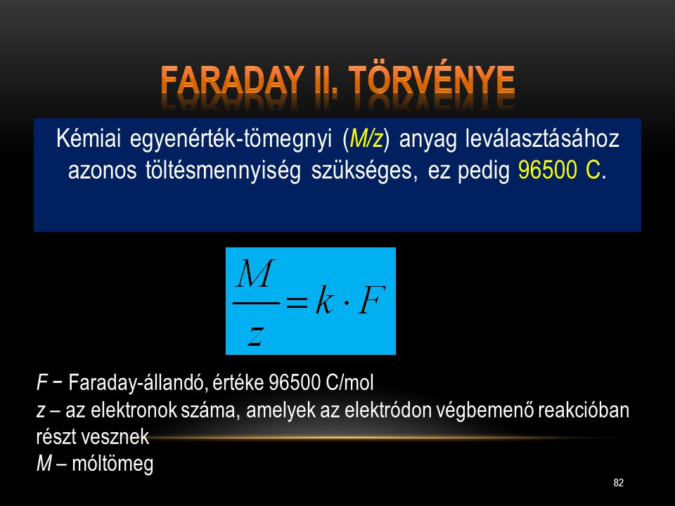 Faraday II. törvénye Kémiai egyenérték-tömegnyi (M/z) anyag leválasztásához azonos töltésmennyiség szükséges, ez pedig 96500 C.