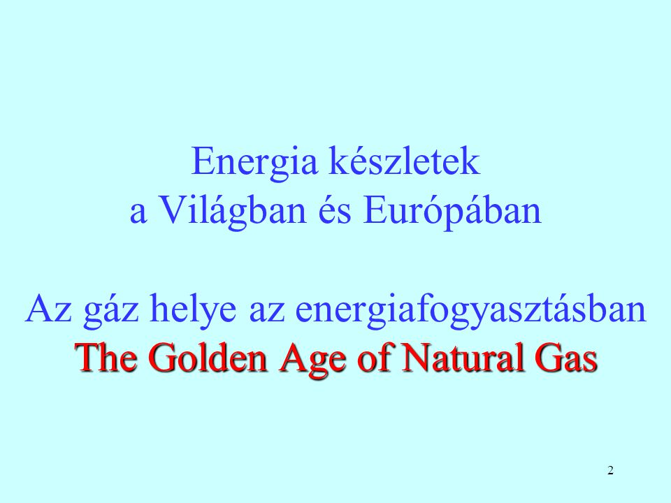Energia készletek a Világban és Európában Az gáz helye az energiafogyasztásban The Golden Age of Natural Gas