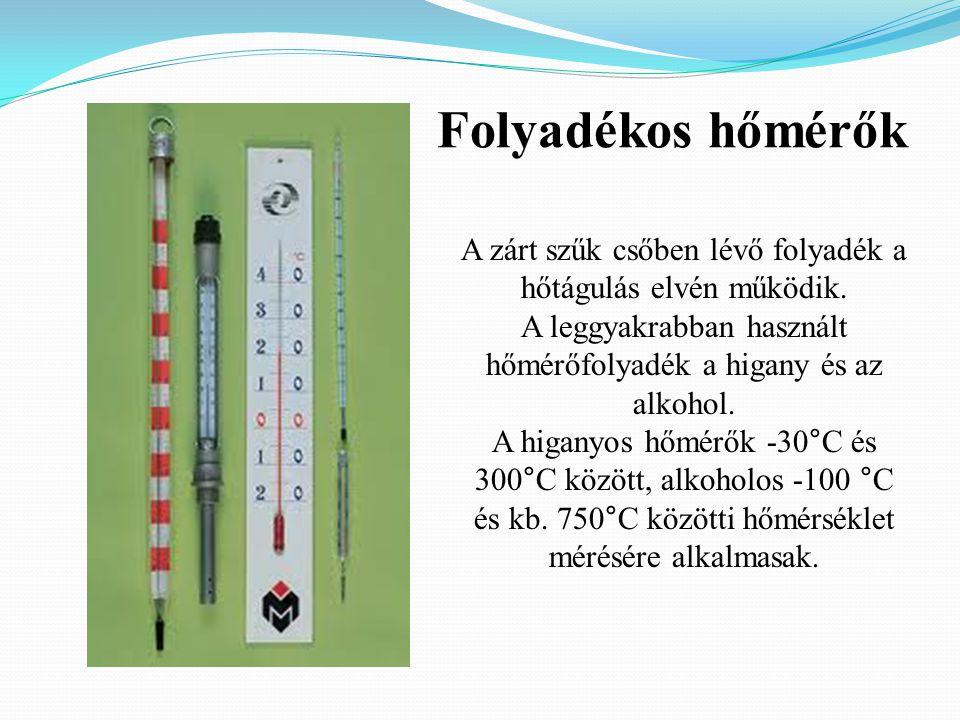Folyadékos hőmérők A zárt szűk csőben lévő folyadék a hőtágulás elvén működik. A leggyakrabban használt hőmérőfolyadék a higany és az alkohol.