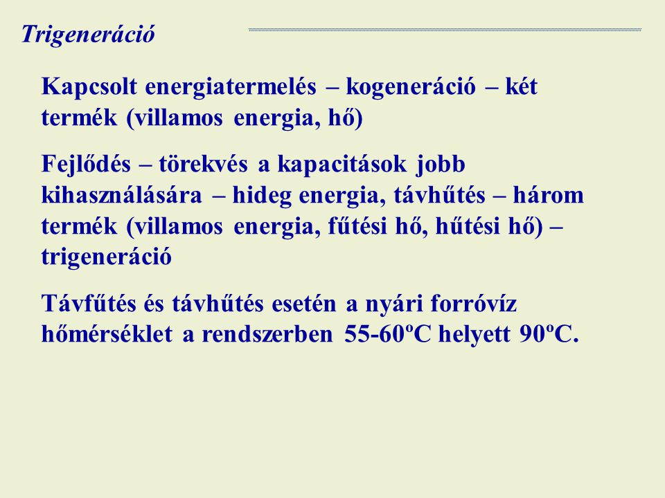Trigeneráció Kapcsolt energiatermelés – kogeneráció – két termék (villamos energia, hő)