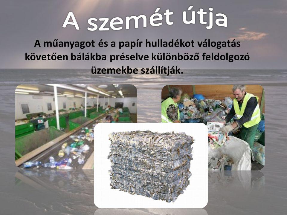 A szemét útja A műanyagot és a papír hulladékot válogatás követően bálákba préselve különböző feldolgozó üzemekbe szállítják.