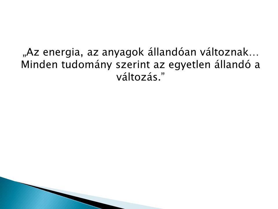 """""""Az energia, az anyagok állandóan változnak… Minden tudomány szerint az egyetlen állandó a változás."""