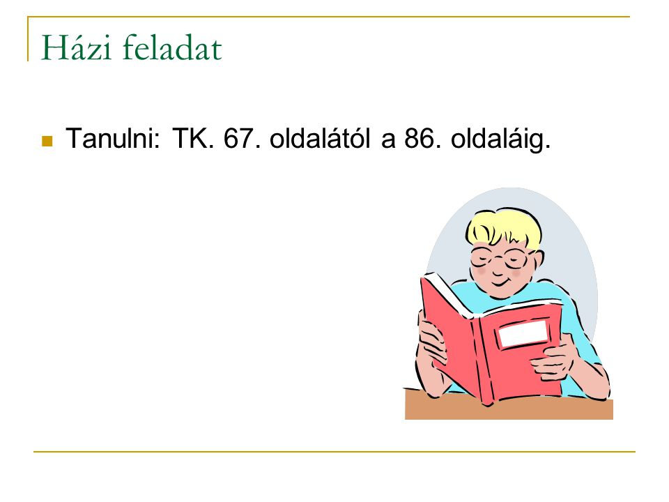 Házi feladat Tanulni: TK. 67. oldalától a 86. oldaláig.
