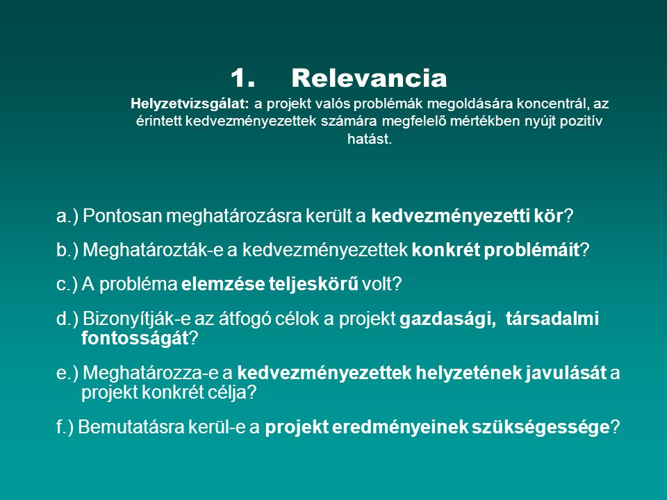 Relevancia Helyzetvizsgálat: a projekt valós problémák megoldására koncentrál, az érintett kedvezményezettek számára megfelelő mértékben nyújt pozitív hatást.