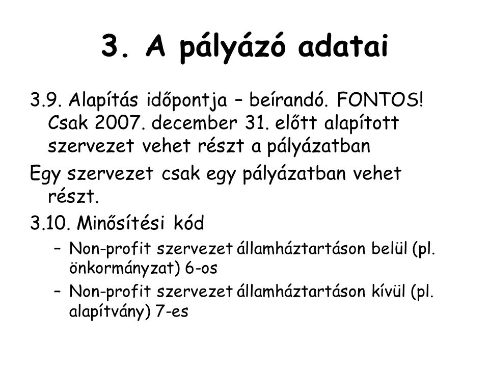 3. A pályázó adatai 3.9. Alapítás időpontja – beírandó. FONTOS! Csak 2007. december 31. előtt alapított szervezet vehet részt a pályázatban.