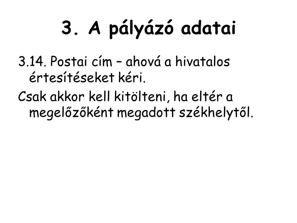 3. A pályázó adatai 3.14. Postai cím – ahová a hivatalos értesítéseket kéri.