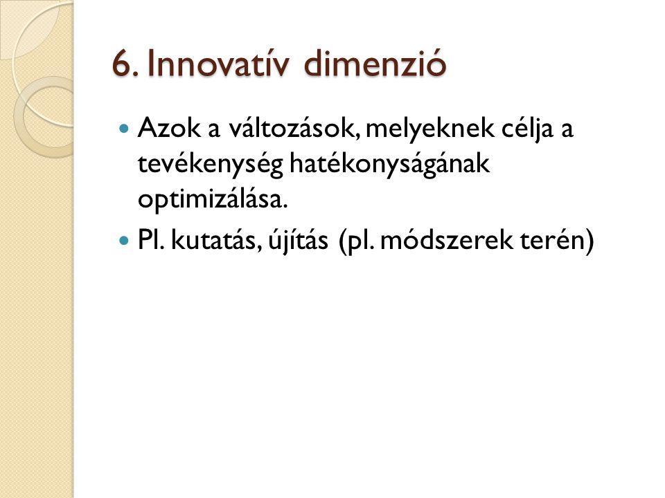 6. Innovatív dimenzió Azok a változások, melyeknek célja a tevékenység hatékonyságának optimizálása.