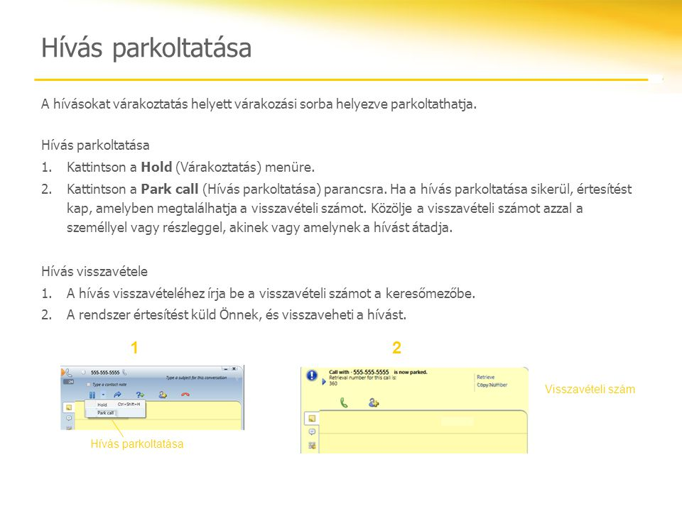 Hívás parkoltatása A hívásokat várakoztatás helyett várakozási sorba helyezve parkoltathatja. Hívás parkoltatása.