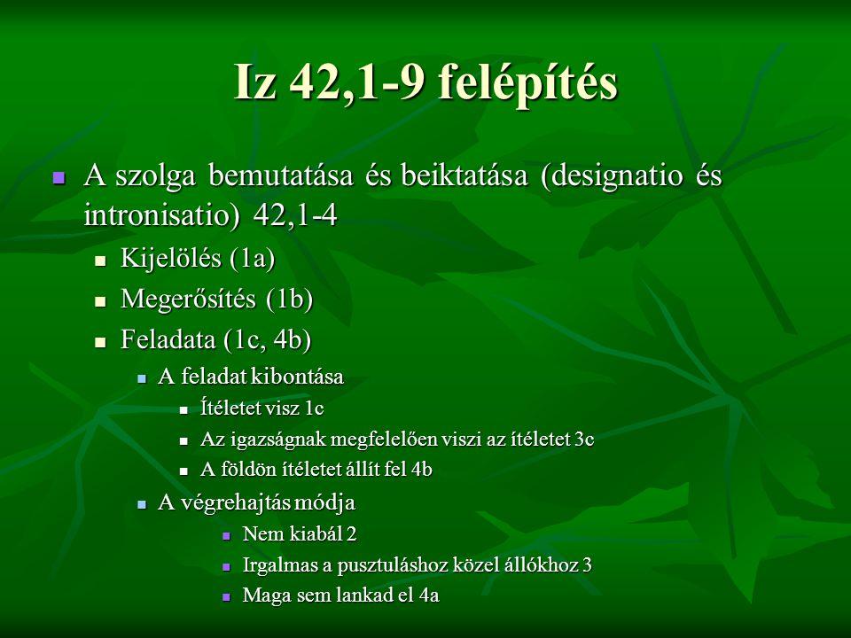 Iz 42,1-9 felépítés A szolga bemutatása és beiktatása (designatio és intronisatio) 42,1-4. Kijelölés (1a)