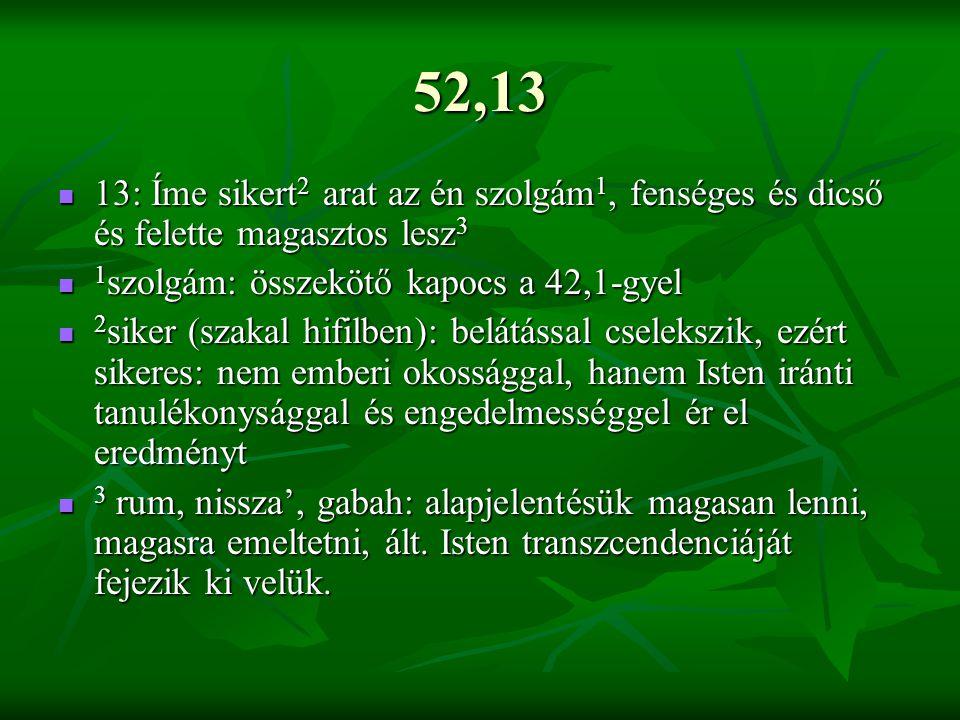 52,13 13: Íme sikert2 arat az én szolgám1, fenséges és dicső és felette magasztos lesz3. 1szolgám: összekötő kapocs a 42,1-gyel.