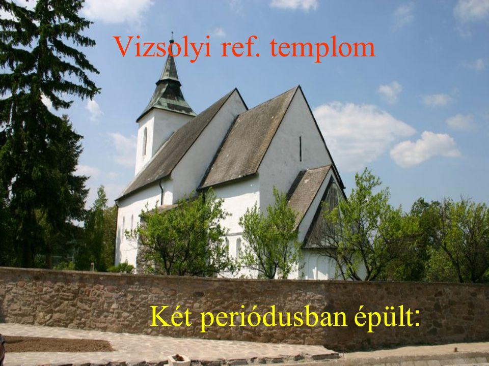 Vizsolyi ref. templom Két periódusban épült: