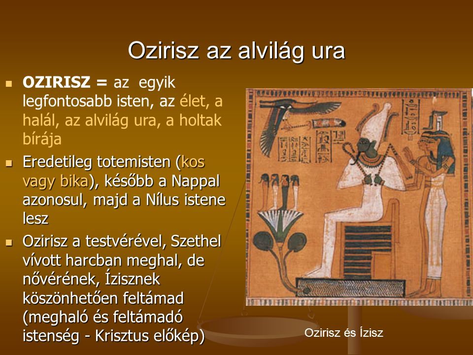 Ozirisz az alvilág ura OZIRISZ = az egyik legfontosabb isten, az élet, a halál, az alvilág ura, a holtak bírája.