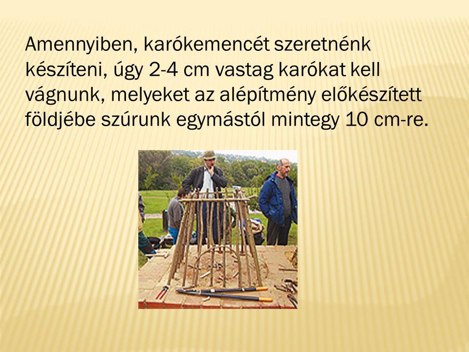 Amennyiben, karókemencét szeretnénk készíteni, úgy 2-4 cm vastag karókat kell vágnunk, melyeket az alépítmény előkészített földjébe szúrunk egymástól mintegy 10 cm-re.