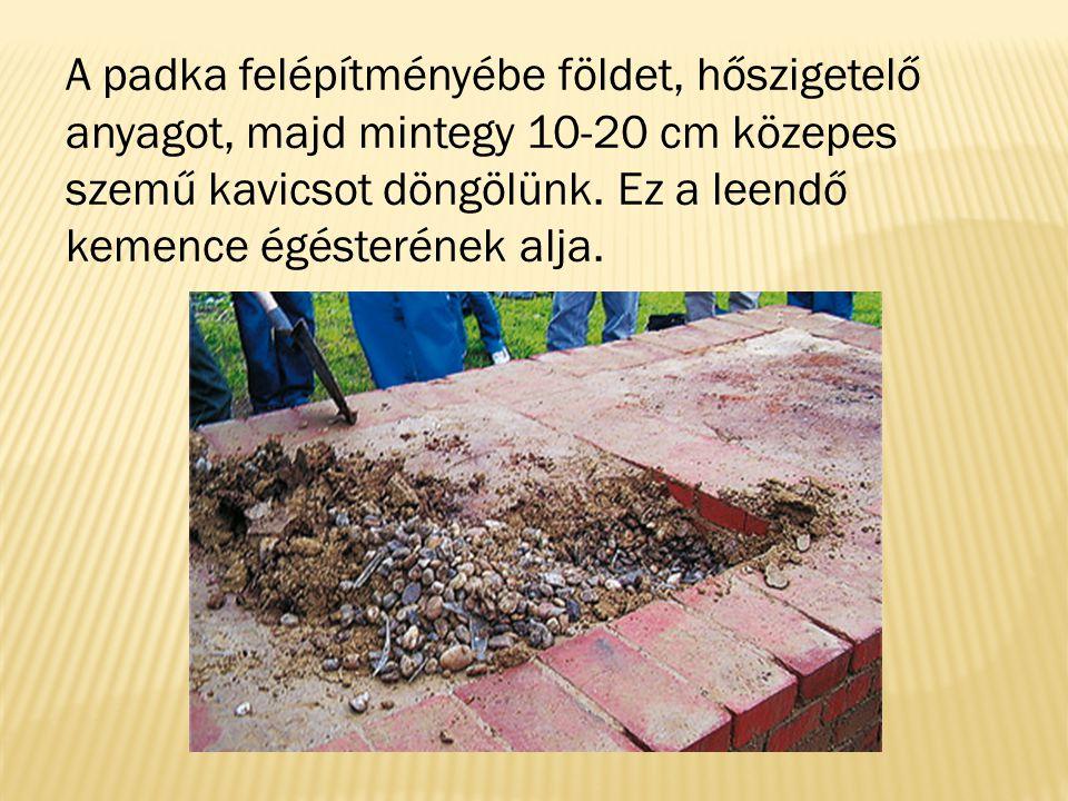 A padka felépítményébe földet, hőszigetelő anyagot, majd mintegy 10-20 cm közepes szemű kavicsot döngölünk.