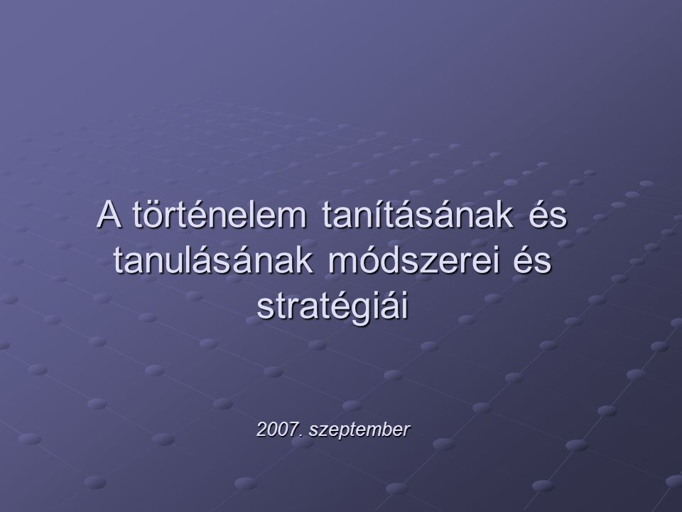 A történelem tanításának és tanulásának módszerei és stratégiái 2007