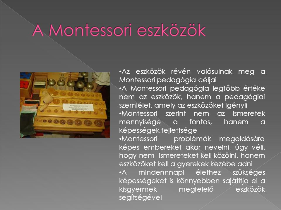 A Montessori eszközök Az eszközök révén valósulnak meg a Montessori pedagógia céljai.