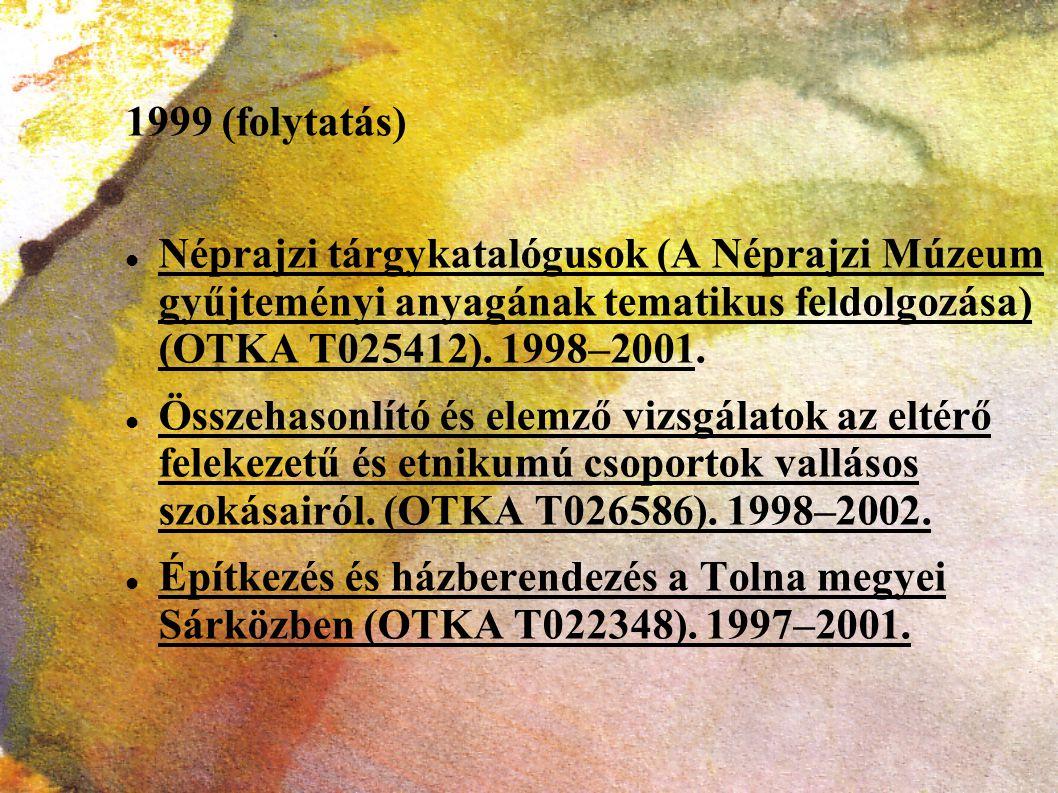 1999 (folytatás) Néprajzi tárgykatalógusok (A Néprajzi Múzeum gyűjteményi anyagának tematikus feldolgozása) (OTKA T025412). 1998–2001.