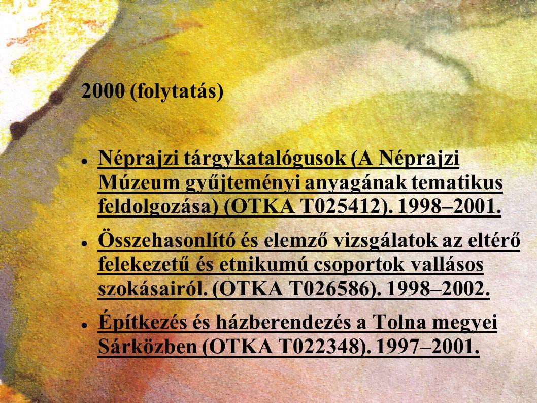 2000 (folytatás) Néprajzi tárgykatalógusok (A Néprajzi Múzeum gyűjteményi anyagának tematikus feldolgozása) (OTKA T025412). 1998–2001.