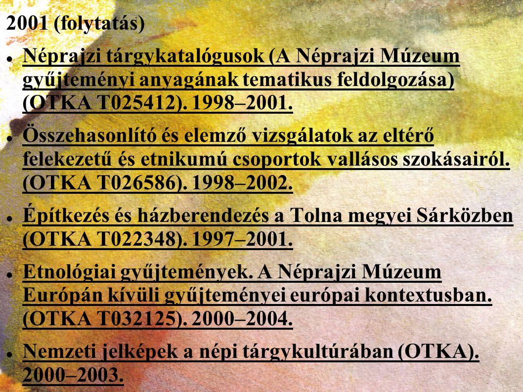 2001 (folytatás) Néprajzi tárgykatalógusok (A Néprajzi Múzeum gyűjteményi anyagának tematikus feldolgozása) (OTKA T025412). 1998–2001.