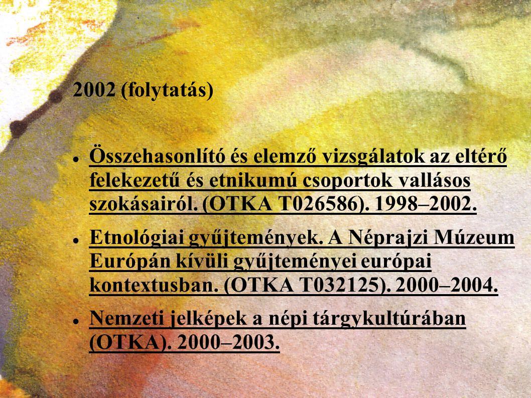 2002 (folytatás) Összehasonlító és elemző vizsgálatok az eltérő felekezetű és etnikumú csoportok vallásos szokásairól. (OTKA T026586). 1998–2002.