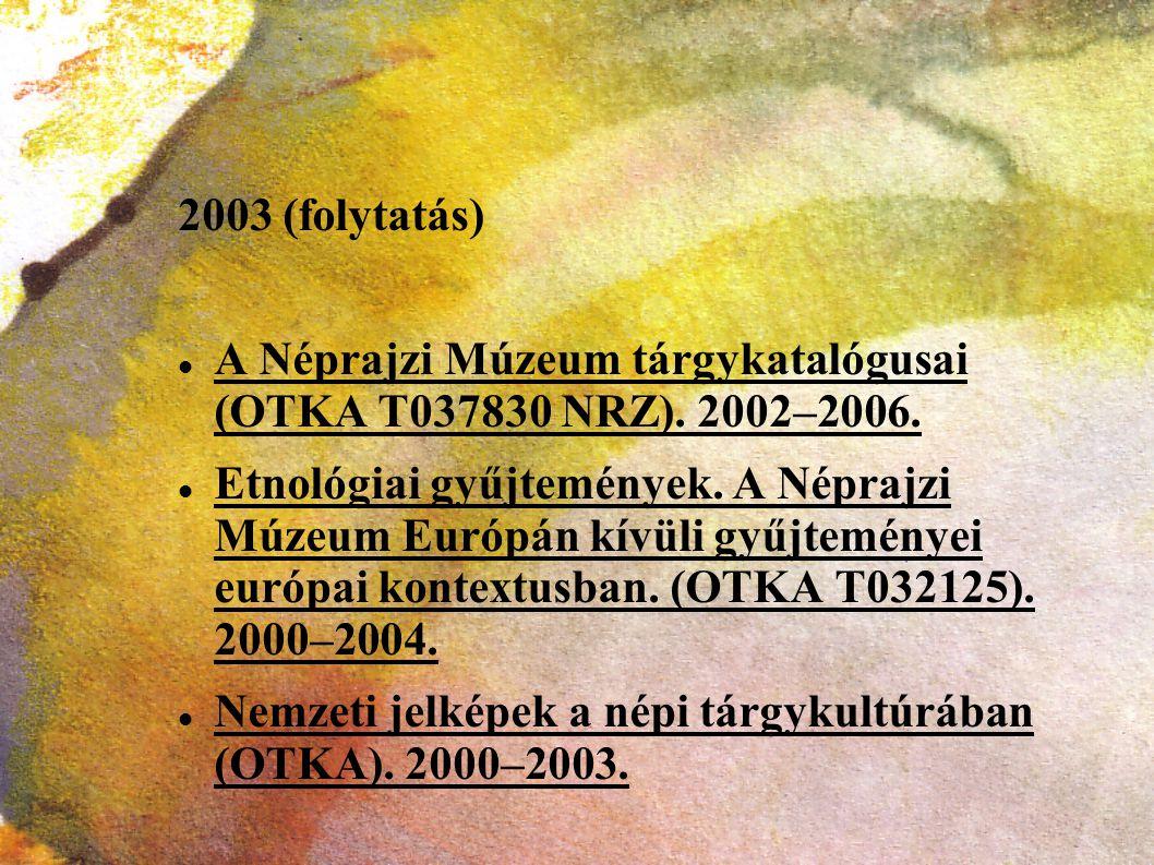 2003 (folytatás) A Néprajzi Múzeum tárgykatalógusai (OTKA T037830 NRZ). 2002–2006.