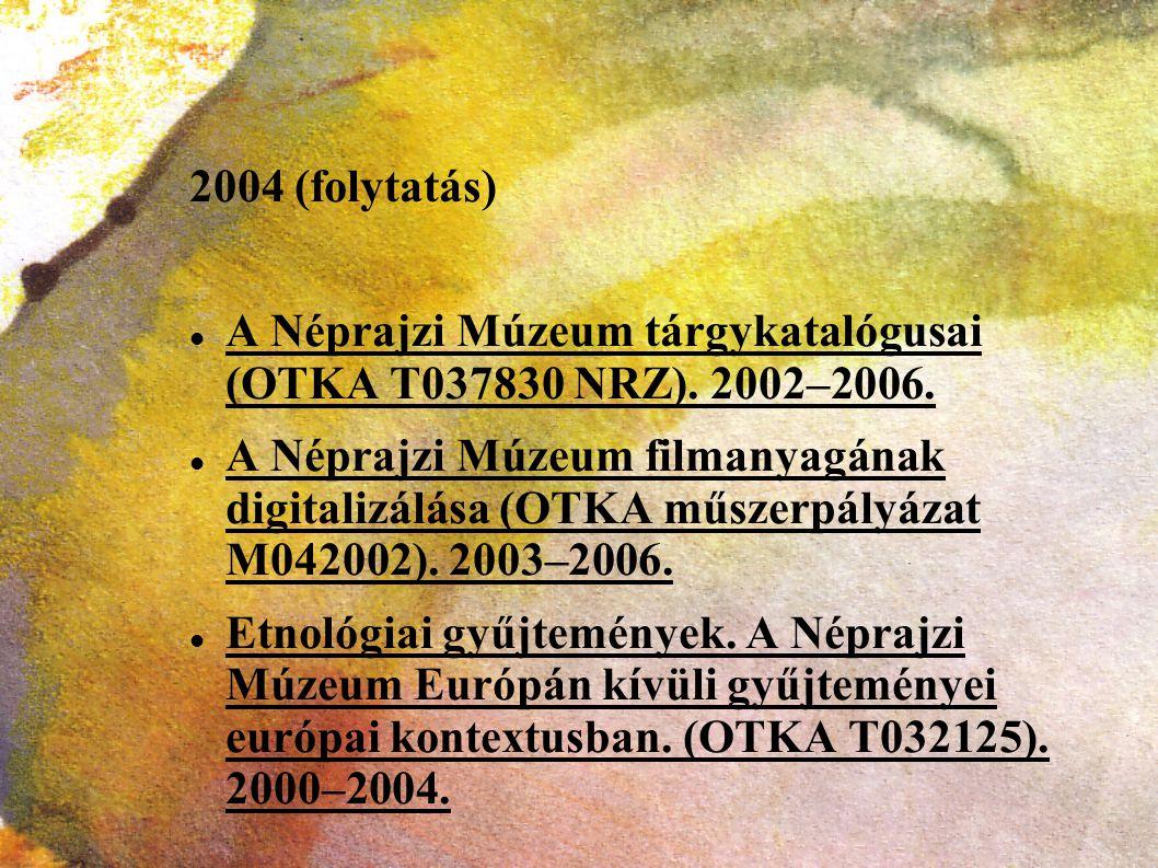 2004 (folytatás) A Néprajzi Múzeum tárgykatalógusai (OTKA T037830 NRZ). 2002–2006.